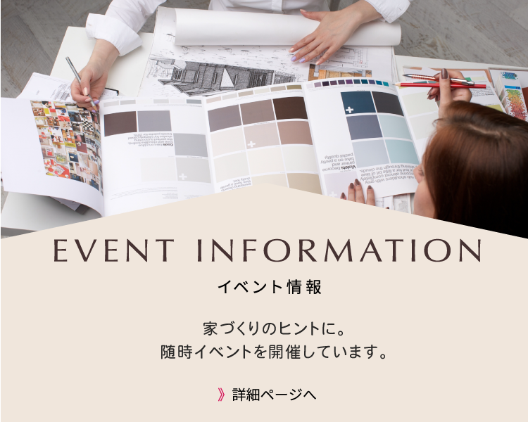 EVENT INFORMATION イベント情報 デザインもコストも妥協しない家づくりを総合的にサポート。注文住宅・リフォームのご相談会を開催中です。